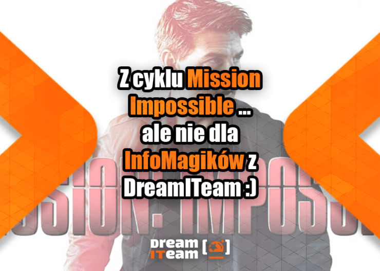Z cyklu Mission Impossible … ale nie dla InfoMagików z DreamITeam