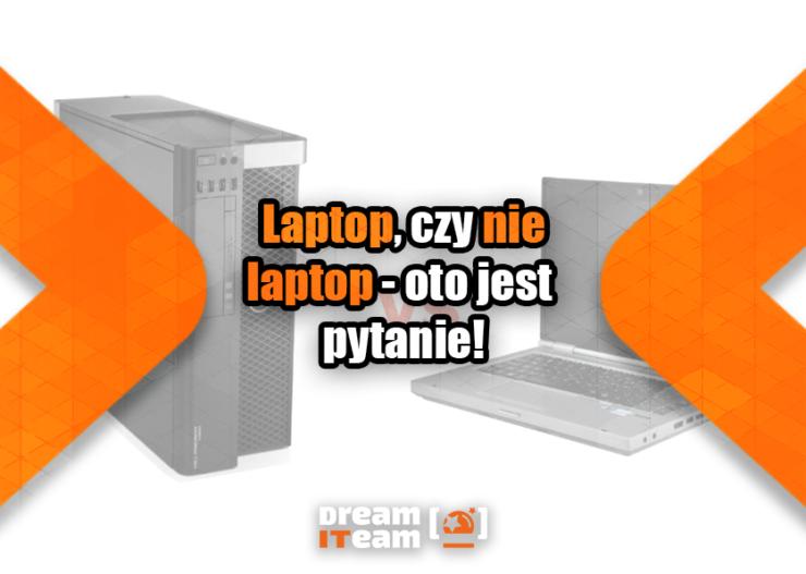 Laptop, czy nie laptop - oto jest pytanie_